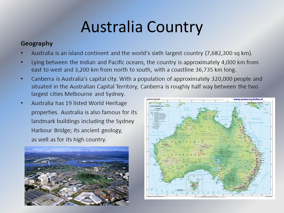 Australia Country Geography Australia is an island continent and the world's sixth largest country (7,682,300 sq km). Lying between the Indian and Pac