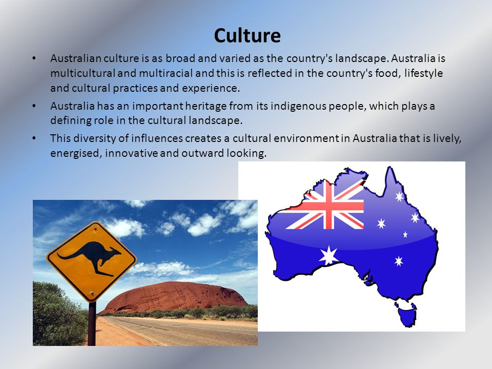 Culture Australian culture is as broad and varied as the country's landscape. Australia is multicultural and multiracial and this is reflected in the