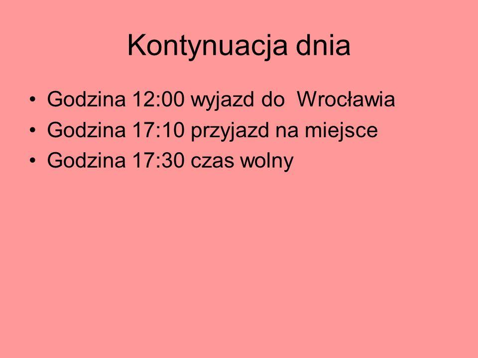 Kontynuacja dnia Godzina 12:00 wyjazd do Wrocławia Godzina 17:10 przyjazd na miejsce Godzina 17:30 czas wolny