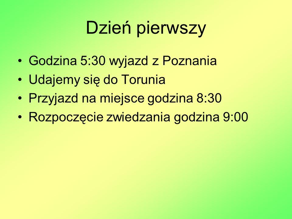 Dzień pierwszy Godzina 5:30 wyjazd z Poznania Udajemy się do Torunia Przyjazd na miejsce godzina 8:30 Rozpoczęcie zwiedzania godzina 9:00