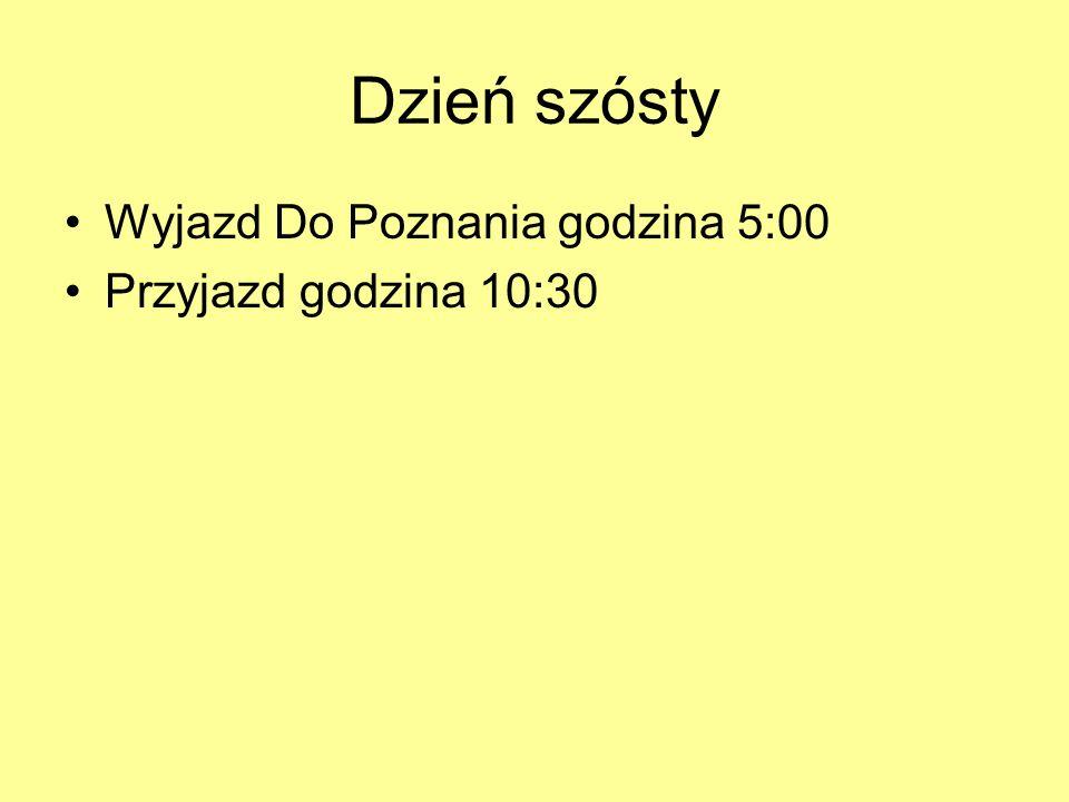 Dzień szósty Wyjazd Do Poznania godzina 5:00 Przyjazd godzina 10:30