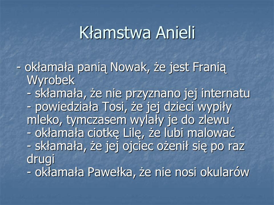 Kłamstwa Anieli - okłamała panią Nowak, że jest Franią Wyrobek - skłamała, że nie przyznano jej internatu - powiedziała Tosi, że jej dzieci wypiły mle