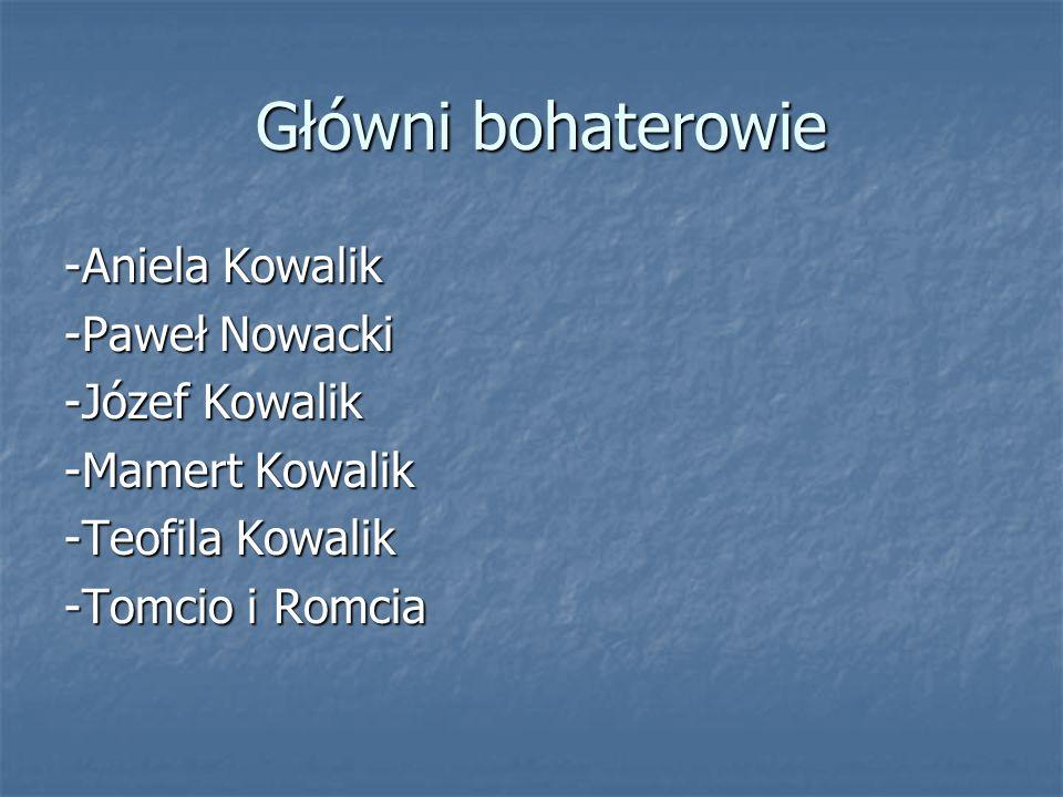 Główni bohaterowie Główni bohaterowie -Aniela Kowalik -Paweł Nowacki -Józef Kowalik -Mamert Kowalik -Teofila Kowalik -Tomcio i Romcia