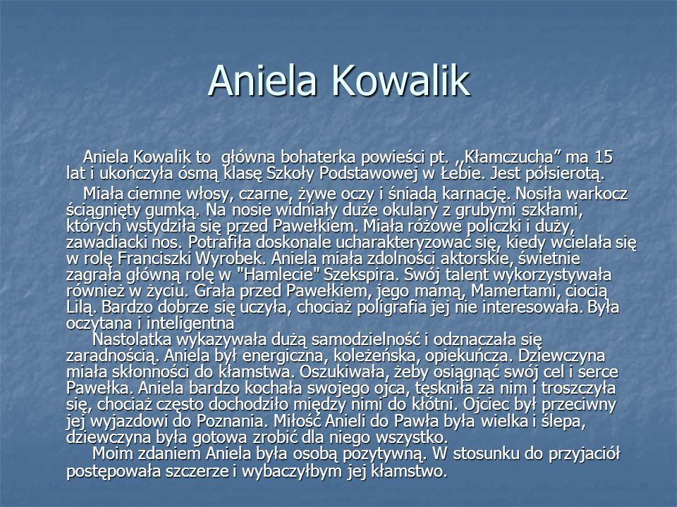 Aniela Kowalik Aniela Kowalik to główna bohaterka powieści pt.,,Kłamczucha ma 15 lat i ukończyła ósmą klasę Szkoły Podstawowej w Łebie. Jest półsierot