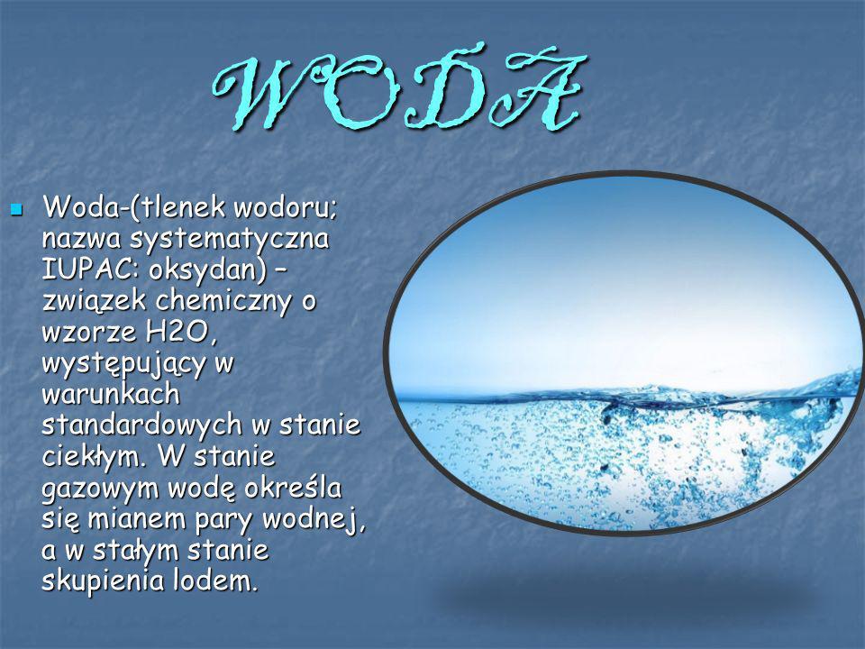 WODA Woda-(tlenek wodoru; nazwa systematyczna IUPAC: oksydan) – związek chemiczny o wzorze H2O, występujący w warunkach standardowych w stanie ciekłym