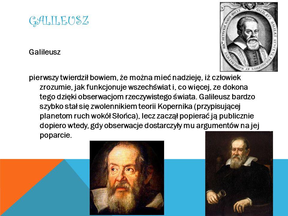 GALILEUSZ Galileusz pierwszy twierdził bowiem, że można mieć nadzieję, iż człowiek zrozumie, jak funkcjonuje wszechświat i, co więcej, ze dokona tego
