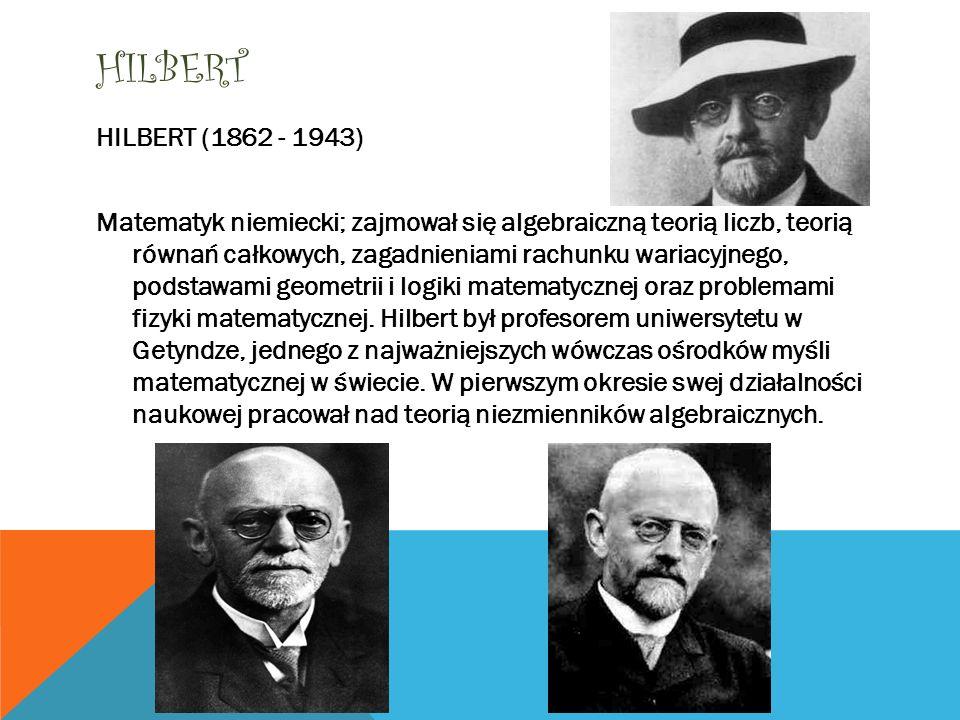 HILBERT HILBERT (1862 - 1943) Matematyk niemiecki; zajmował się algebraiczną teorią liczb, teorią równań całkowych, zagadnieniami rachunku wariacyjneg