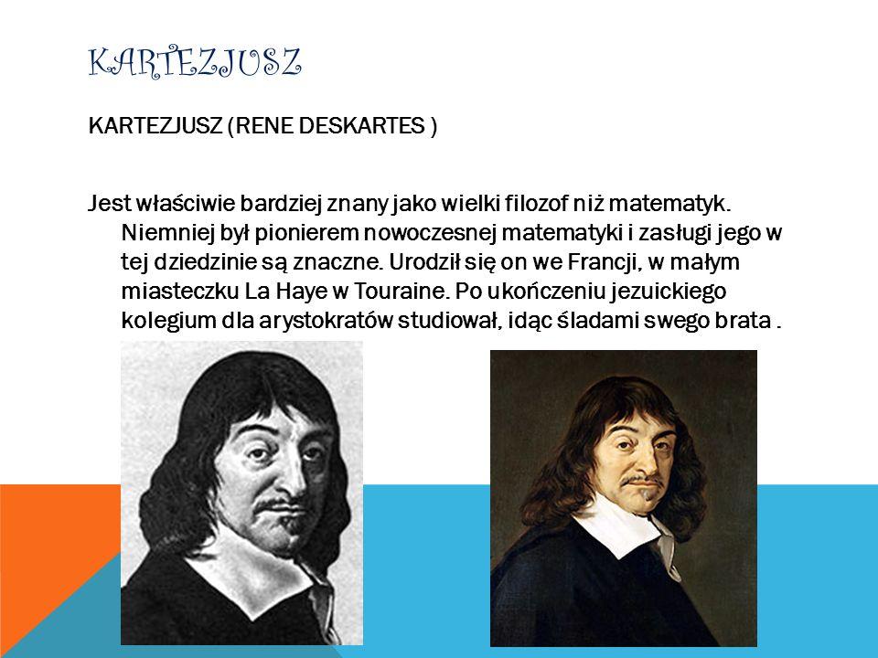 KARTEZJUSZ KARTEZJUSZ (RENE DESKARTES ) Jest właściwie bardziej znany jako wielki filozof niż matematyk. Niemniej był pionierem nowoczesnej matematyki