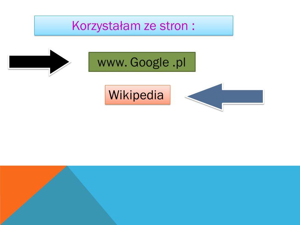Korzystałam ze stron : Wikipedia www. Google.pl