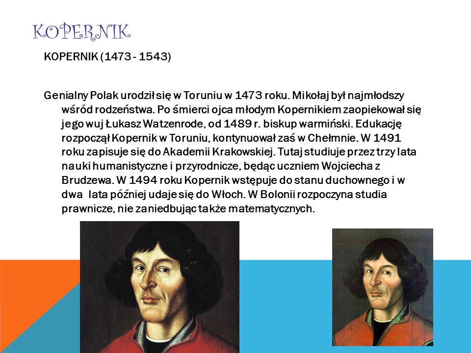 KOPERNIK KOPERNIK (1473 - 1543) Genialny Polak urodził się w Toruniu w 1473 roku. Mikołaj był najmłodszy wśród rodzeństwa. Po śmierci ojca młodym Kope