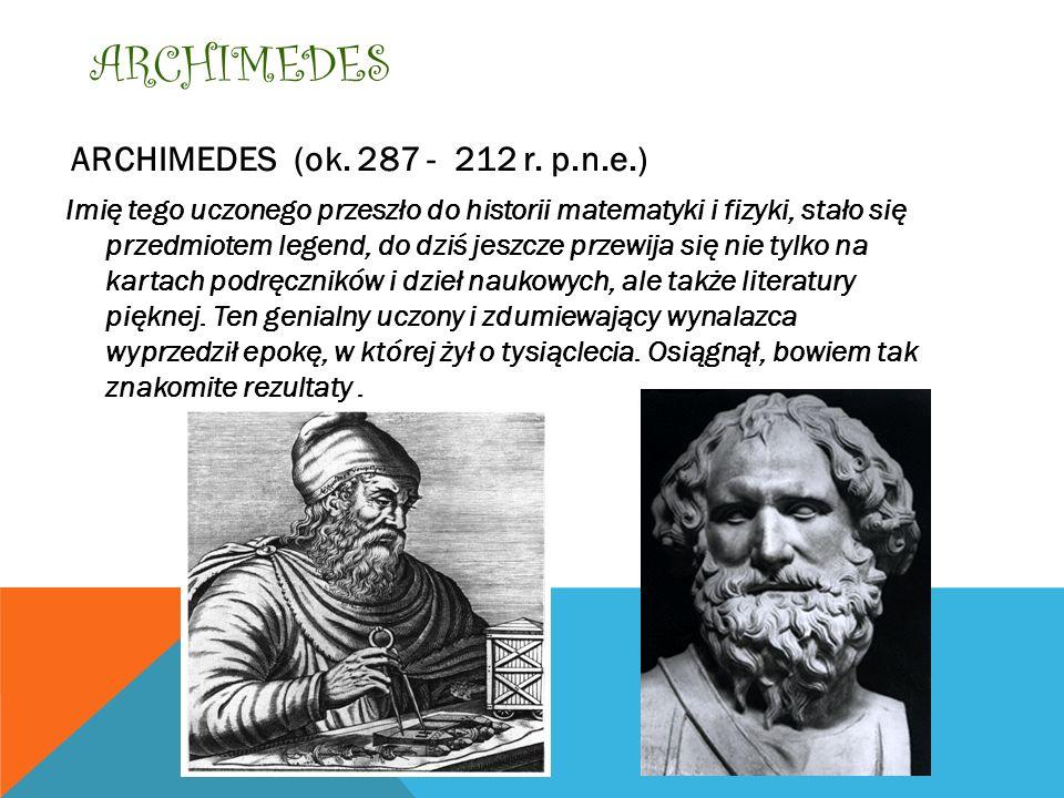 ARCHIMEDES ARCHIMEDES (ok. 287 - 212 r. p.n.e.) Imię tego uczonego przeszło do historii matematyki i fizyki, stało się przedmiotem legend, do dziś jes
