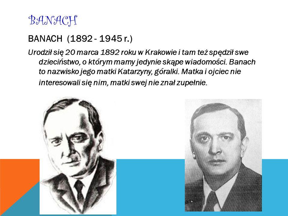 BANACH BANACH (1892 - 1945 r.) Urodził się 20 marca 1892 roku w Krakowie i tam też spędził swe dzieciństwo, o którym mamy jedynie skąpe wiadomości. Ba