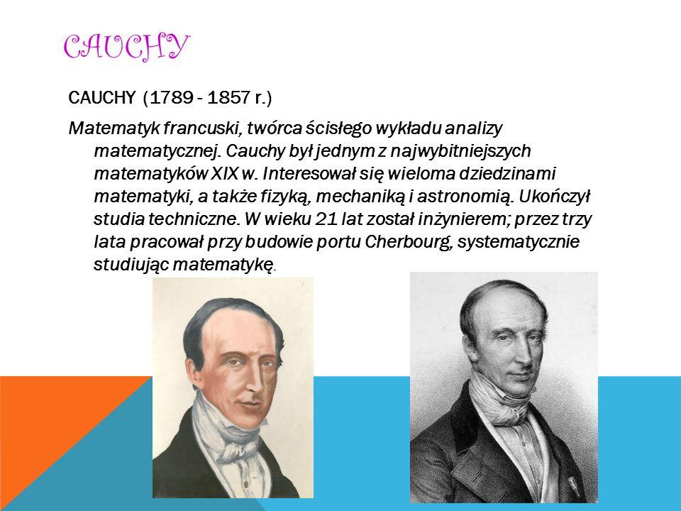 CAUCHY CAUCHY (1789 - 1857 r.) Matematyk francuski, twórca ścisłego wykładu analizy matematycznej. Cauchy był jednym z najwybitniejszych matematyków X