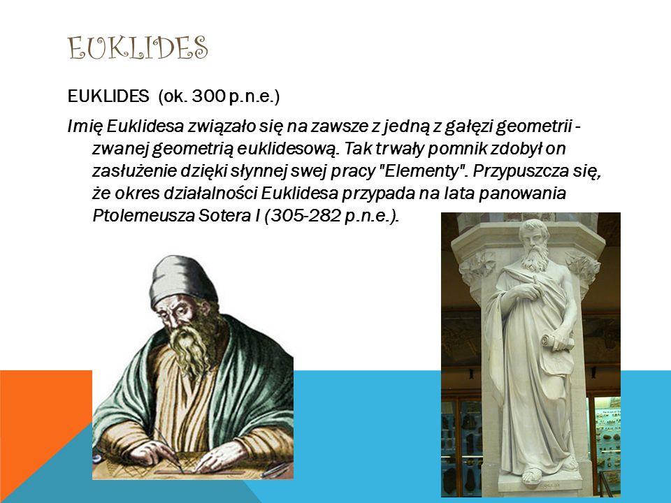 EUKLIDES EUKLIDES (ok. 300 p.n.e.) Imię Euklidesa związało się na zawsze z jedną z gałęzi geometrii - zwanej geometrią euklidesową. Tak trwały pomnik