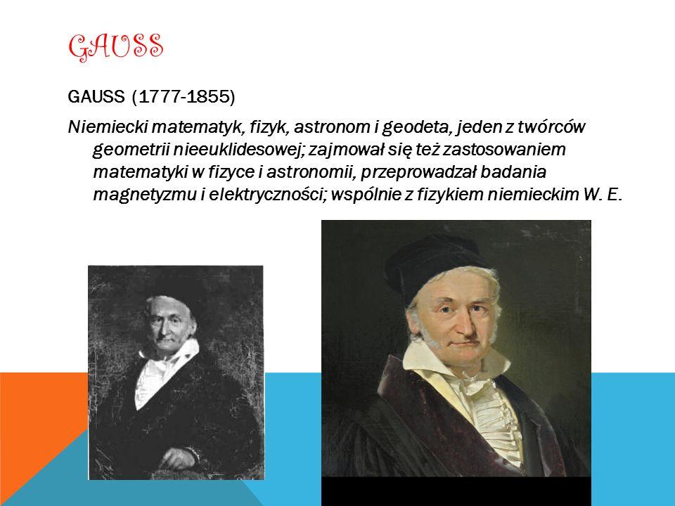 GAUSS GAUSS (1777-1855) Niemiecki matematyk, fizyk, astronom i geodeta, jeden z twórców geometrii nieeuklidesowej; zajmował się też zastosowaniem mate