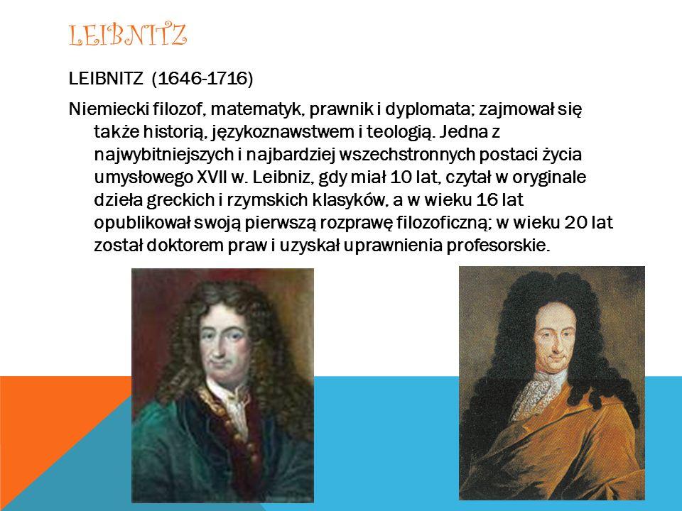 LEIBNITZ LEIBNITZ (1646-1716) Niemiecki filozof, matematyk, prawnik i dyplomata; zajmował się także historią, językoznawstwem i teologią. Jedna z najw