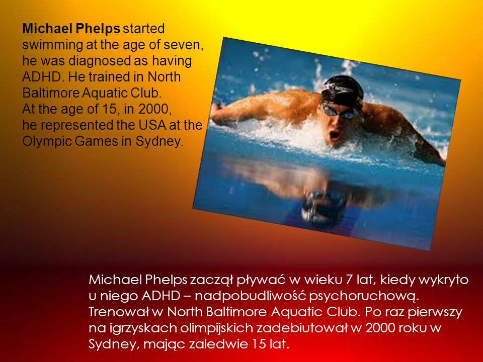 Michael Phelps zaczął pływać w wieku 7 lat, kiedy wykryto u niego ADHD – nadpobudliwość psychoruchową. Trenował w North Baltimore Aquatic Club. Po raz