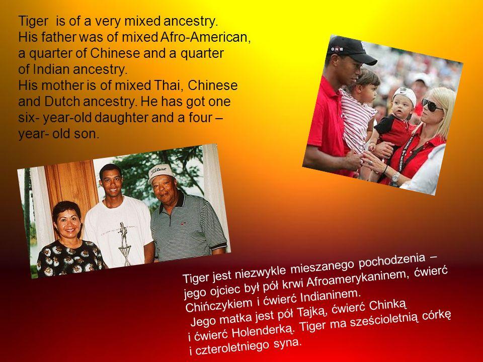 Tiger jest niezwykle mieszanego pochodzenia – jego ojciec był pół krwi Afroamerykaninem, ćwierć Chińczykiem i ćwierć Indianinem. Jego matka jest pół T