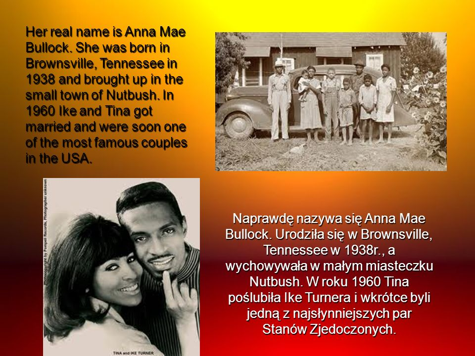 Her real name is Anna Mae Bullock. She was born in Brownsville, Tennessee in 1938 and brought up in the small town of Nutbush. In 1960 Ike and Tina go