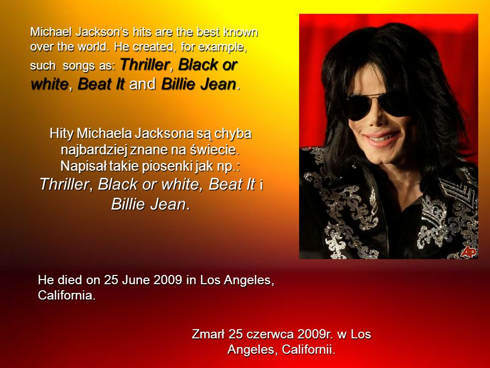 Michael Jacksons hits are the best known over the world. He created, for example, such songs as: Thriller, Black or white, Beat It and Billie Jean. Hi