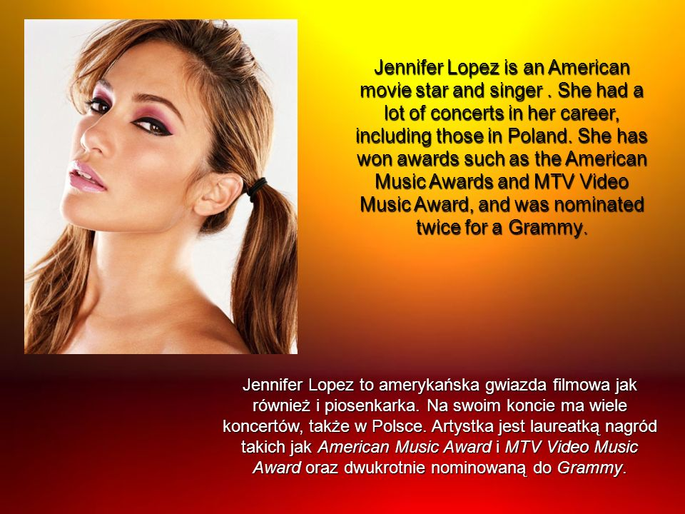 Jennifer Lopez is an American movie star and singer. She had a lot of concerts in her career, including those in Poland. She has won awards such as th