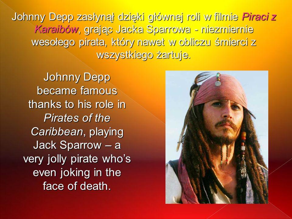 Johnny Depp zasłynął dzięki głównej roli w filmie Piraci z Karaibów, grając Jacka Sparrowa - niezmiernie wesołego pirata, który nawet w obliczu śmierc
