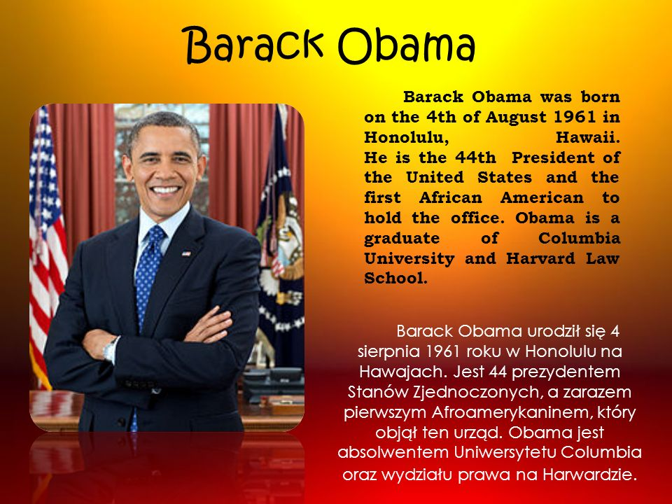 Barack Obama Barack Obama was born on the 4th of August 1961 in Honolulu, Hawaii. He is the 44th President of the United States and the first African