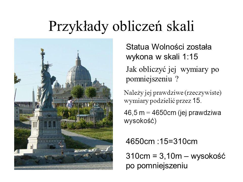 Przykłady obliczeń skali Statua Wolności została wykona w skali 1:15 Jak obliczyć jej wymiary po pomniejszeniu ? Należy jej prawdziwe (rzeczywiste) wy
