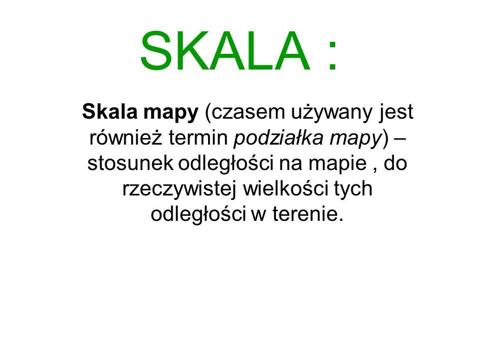 SKALA : Skala mapy (czasem używany jest również termin podziałka mapy) – stosunek odległości na mapie, do rzeczywistej wielkości tych odległości w ter