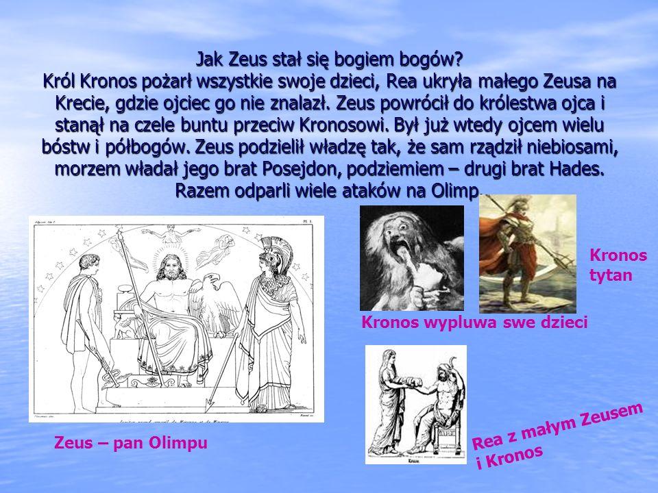 ZEUS ZEUS – albo Dzeus (u Parandowskiego), król bogów, pan Olimpu, stróż sprawiedliwości i porządku we wszechświecie. Syn Kronosa i Rei, Opiekun króló