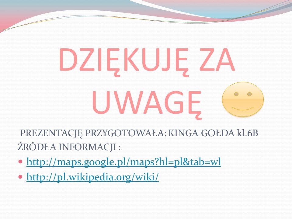 DZIĘKUJĘ ZA UWAGĘ PREZENTACJĘ PRZYGOTOWAŁA: KINGA GOŁDA kl.6B ŹRÓDŁA INFORMACJI : http://maps.google.pl/maps?hl=pl&tab=wl http://pl.wikipedia.org/wiki