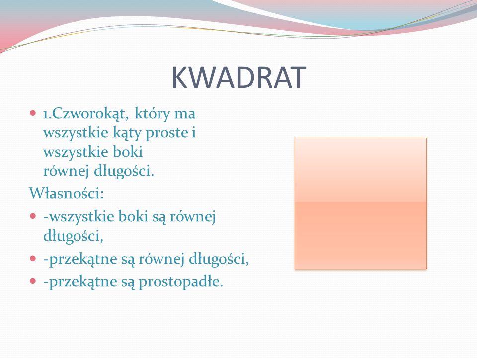KWADRAT 1.Czworokąt, który ma wszystkie kąty proste i wszystkie boki równej długości. Własności: -wszystkie boki są równej długości, -przekątne są rów