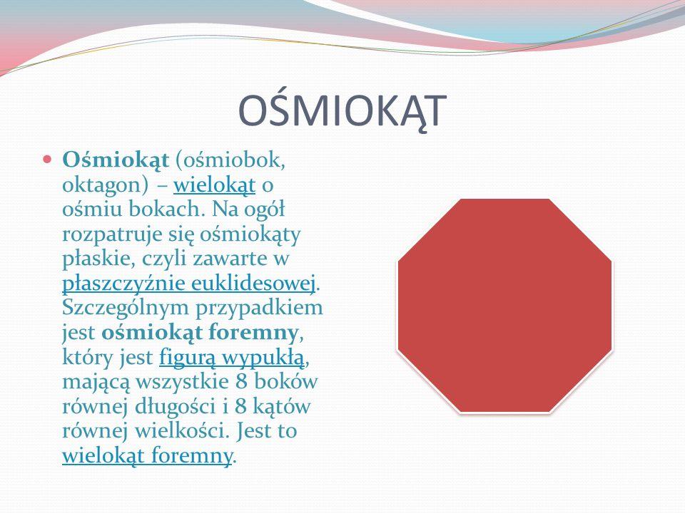 OŚMIOKĄT Ośmiokąt (ośmiobok, oktagon) – wielokąt o ośmiu bokach. Na ogół rozpatruje się ośmiokąty płaskie, czyli zawarte w płaszczyźnie euklidesowej.