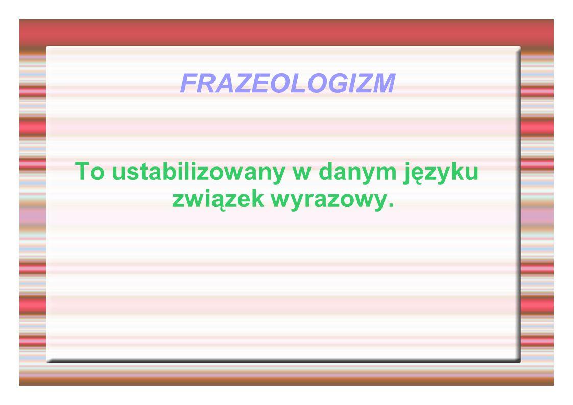 FRAZEOLOGIZM To ustabilizowany w danym języku związek wyrazowy.