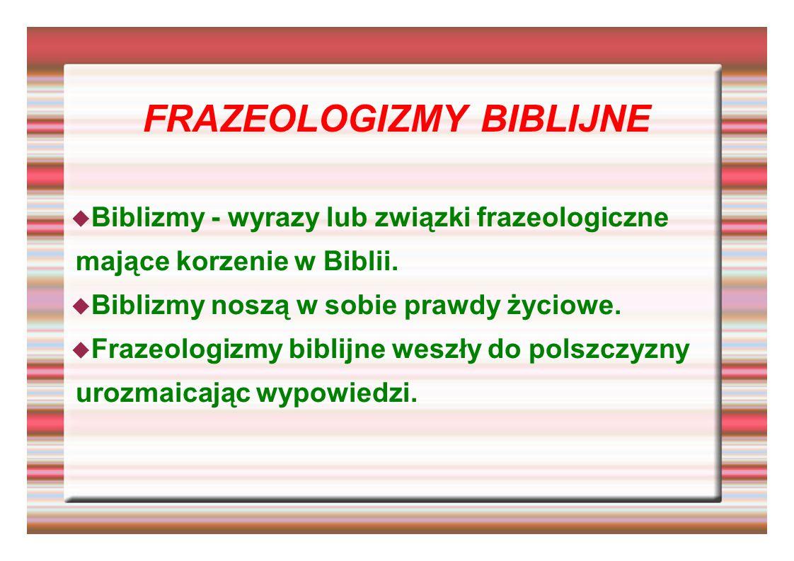 FRAZEOLOGIZMY BIBLIJNE Biblizmy - wyrazy lub związki frazeologiczne mające korzenie w Biblii. Biblizmy noszą w sobie prawdy życiowe. Frazeologizmy bib