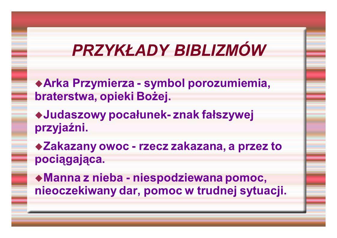 PRZYKŁADY BIBLIZMÓW Arka Przymierza - symbol porozumiemia, braterstwa, opieki Bożej. Judaszowy pocałunek- znak fałszywej przyjaźni. Zakazany owoc - rz