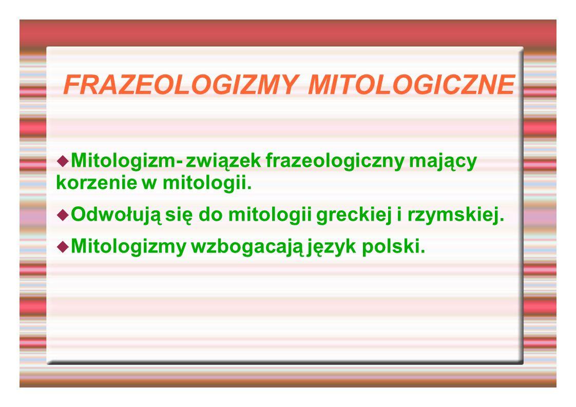 FRAZEOLOGIZMY MITOLOGICZNE Mitologizm- związek frazeologiczny mający korzenie w mitologii. Odwołują się do mitologii greckiej i rzymskiej. Mitologizmy