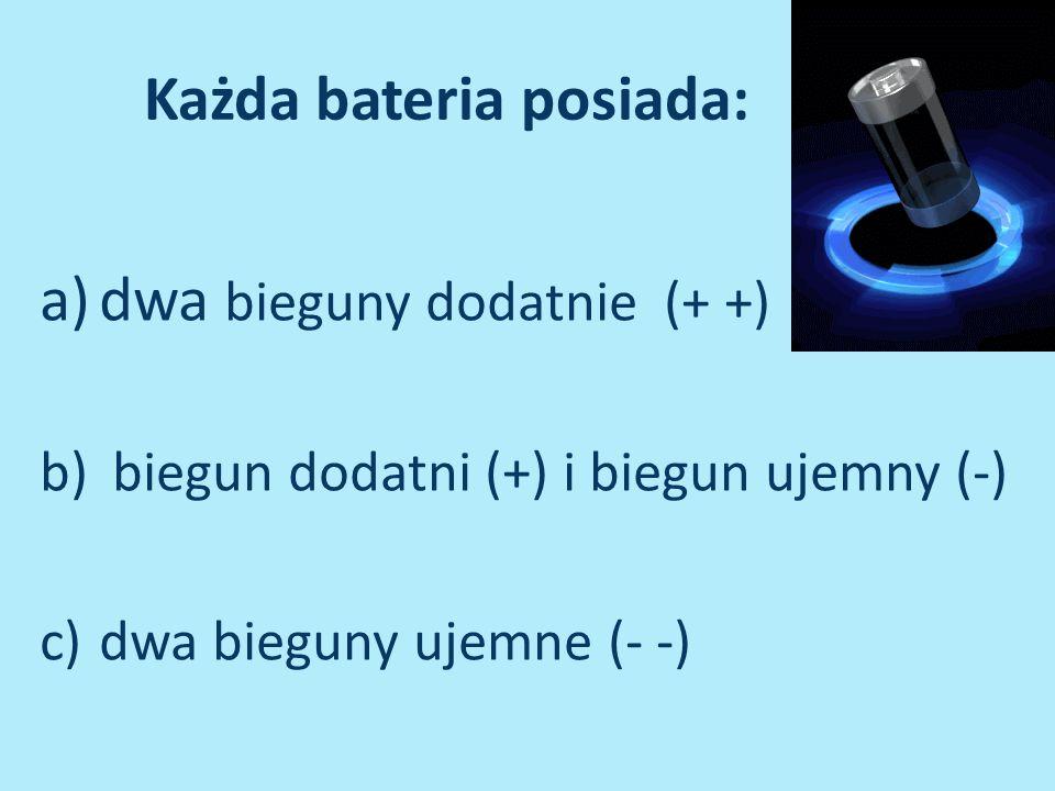 Każda bateria posiada: a)dwa bieguny dodatnie (+ +) b) biegun dodatni (+) i biegun ujemny (-) c)dwa bieguny ujemne (- -)