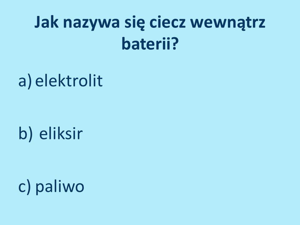 Jak nazywa się ciecz wewnątrz baterii? a)elektrolit b) eliksir c)paliwo
