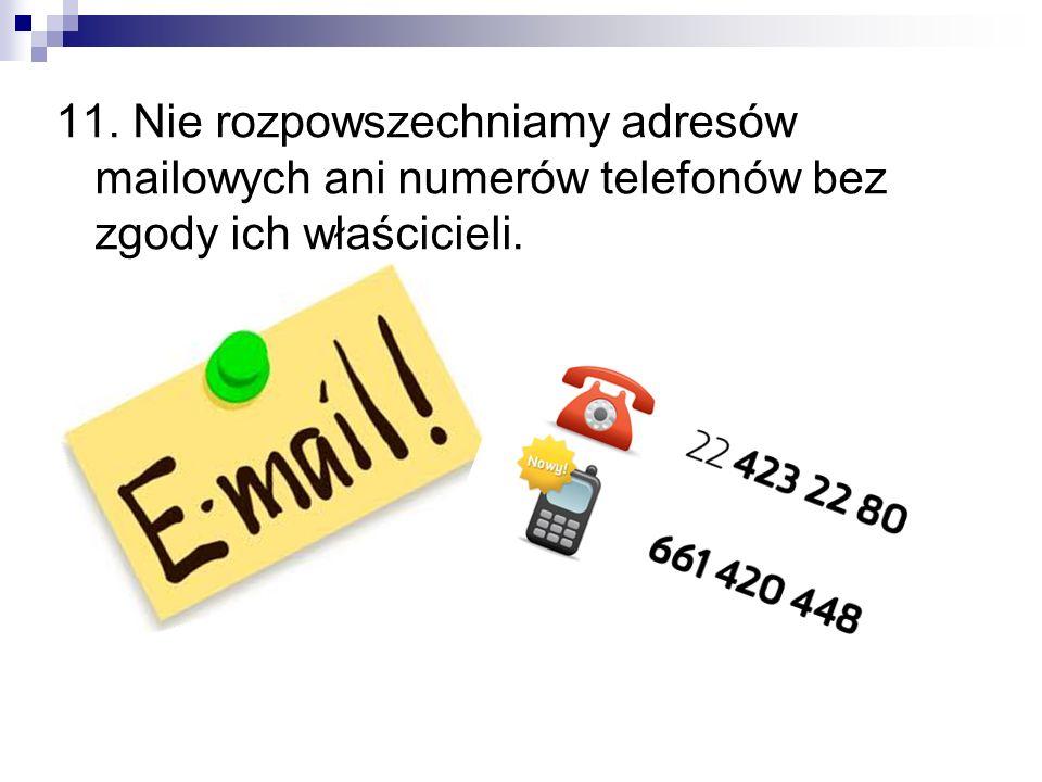 11. Nie rozpowszechniamy adresów mailowych ani numerów telefonów bez zgody ich właścicieli.