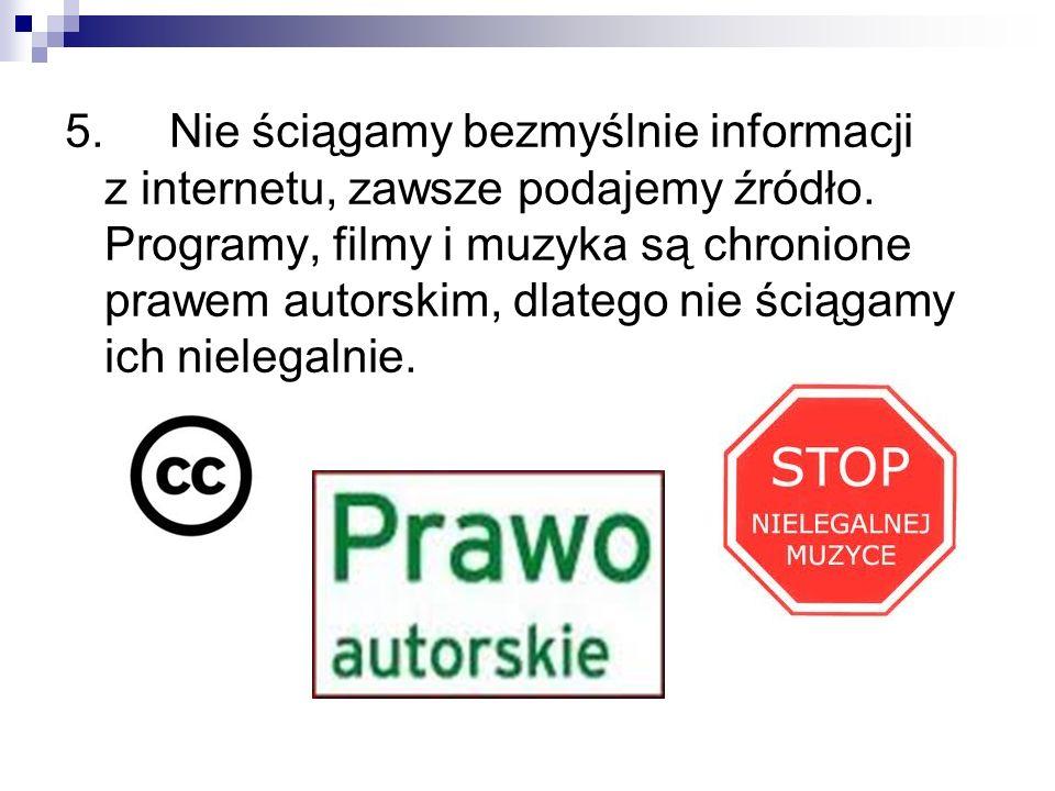 5. Nie ściągamy bezmyślnie informacji z internetu, zawsze podajemy źródło. Programy, filmy i muzyka są chronione prawem autorskim, dlatego nie ściągam