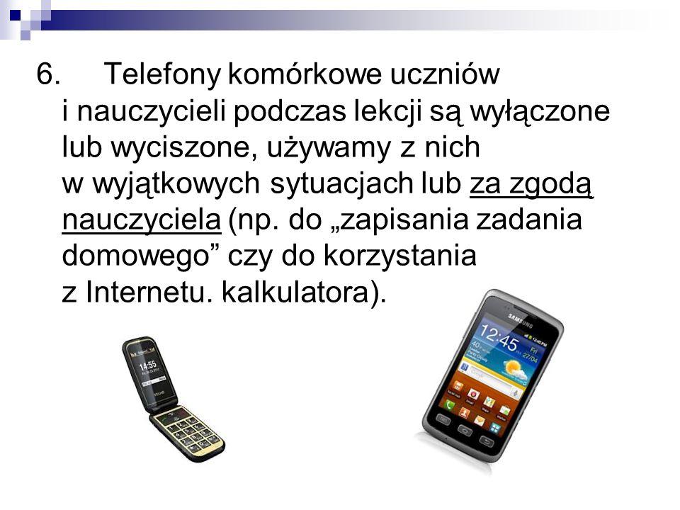 6. Telefony komórkowe uczniów i nauczycieli podczas lekcji są wyłączone lub wyciszone, używamy z nich w wyjątkowych sytuacjach lub za zgodą nauczyciel