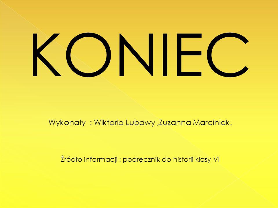 KONIEC Wykonały : Wiktoria Lubawy,Zuzanna Marciniak. Źródło informacji : podręcznik do historii klasy VI