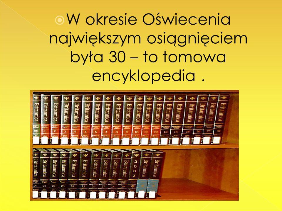 W okresie Oświecenia największym osiągnięciem była 30 – to tomowa encyklopedia.