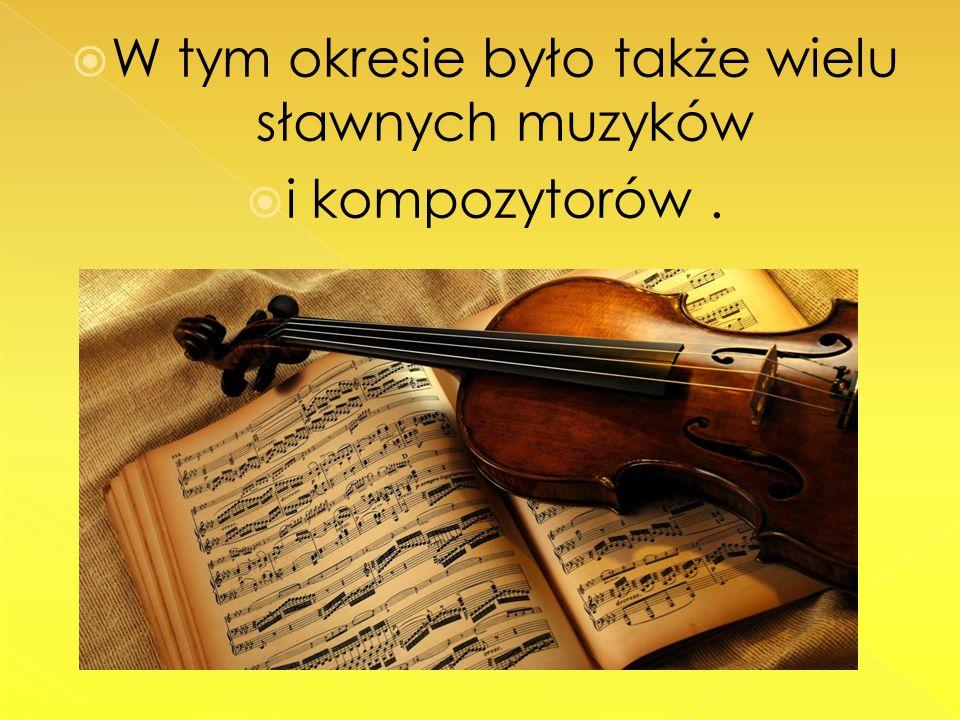 W tym okresie było także wielu sławnych muzyków i kompozytorów.