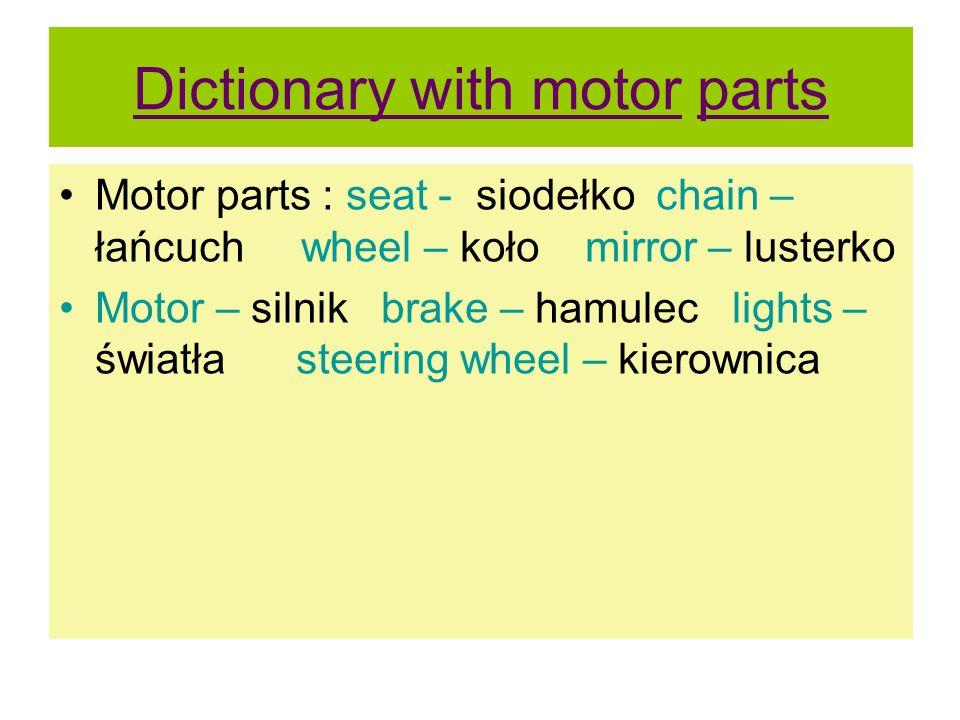 Dictionary with motor parts Motor parts : seat - siodełko chain – łańcuch wheel – koło mirror – lusterko Motor – silnik brake – hamulec lights – świat