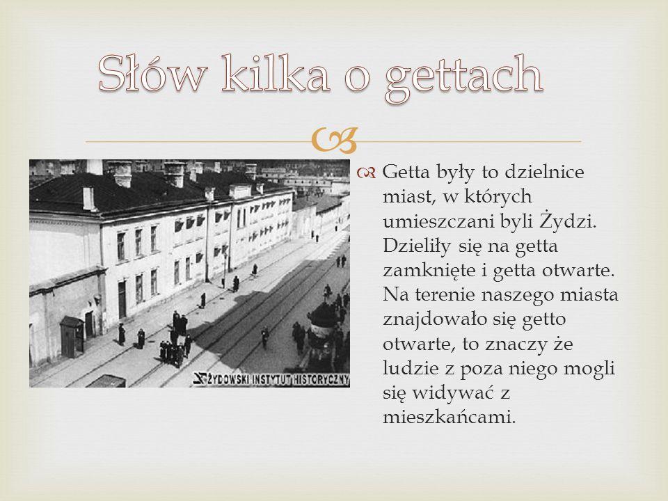 Getta były to dzielnice miast, w których umieszczani byli Żydzi. Dzieliły się na getta zamknięte i getta otwarte. Na terenie naszego miasta znajdowało