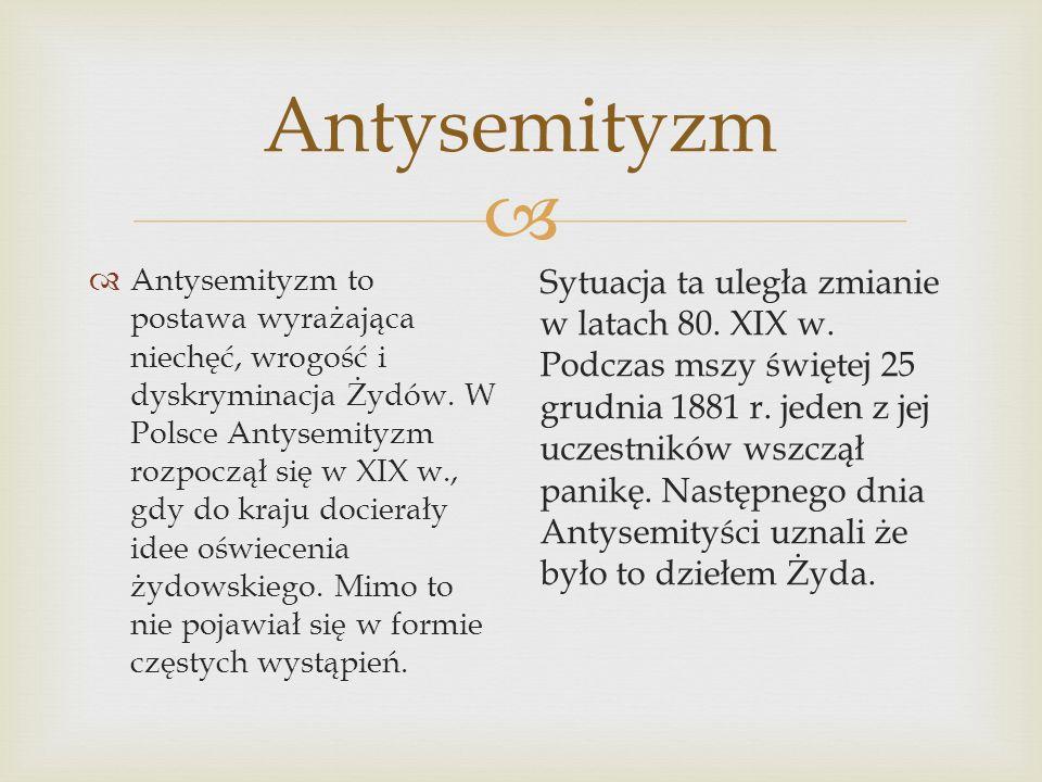 Antysemityzm Antysemityzm to postawa wyrażająca niechęć, wrogość i dyskryminacja Żydów. W Polsce Antysemityzm rozpoczął się w XIX w., gdy do kraju doc