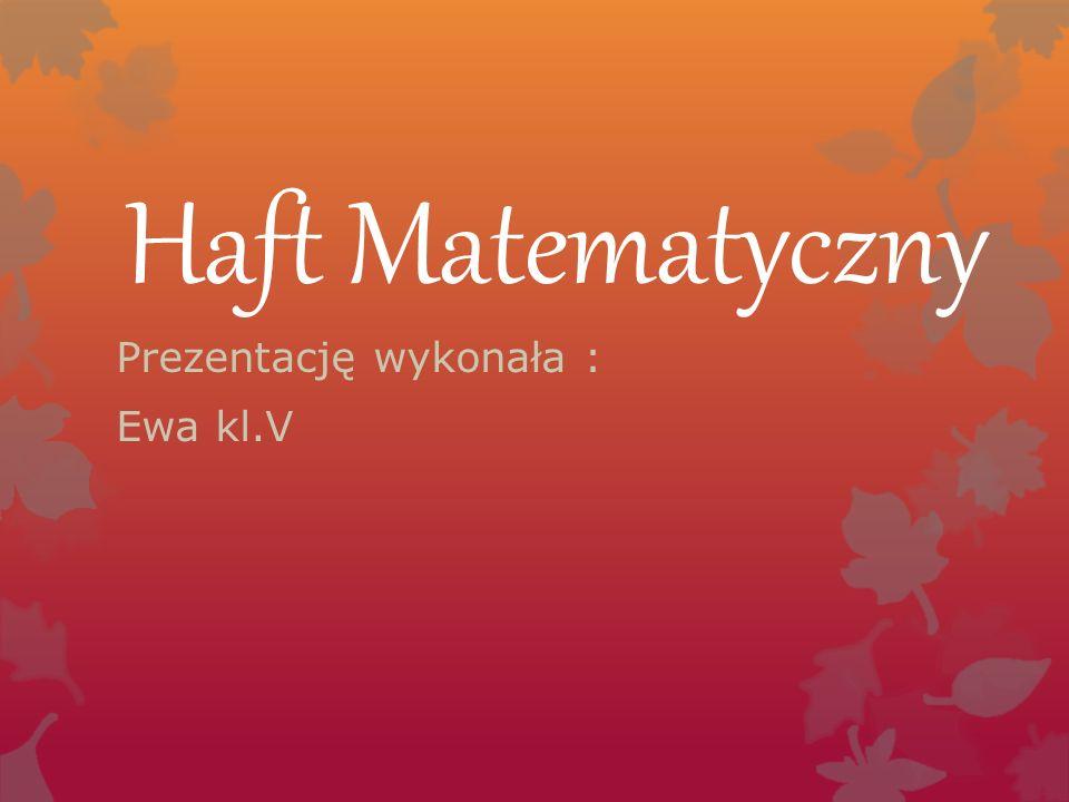 Haft Matematyczny Prezentację wykonała : Ewa kl.V