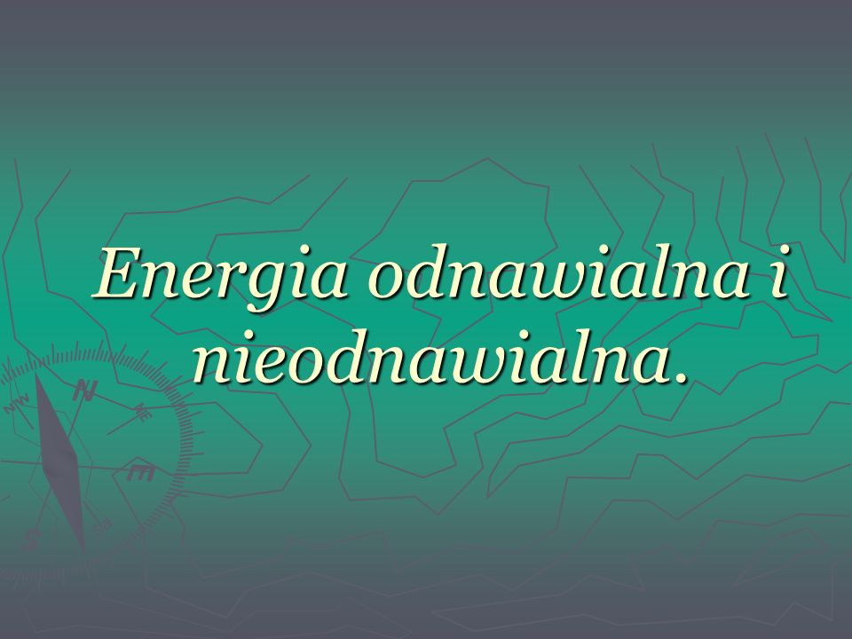 Energia odnawialna i nieodnawialna.